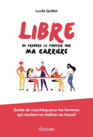 Libre de prendre le pouvoir sur ma carrière: Guide de coaching pour les femmes qui veulent se réaliser au travail – Lucile Quillet
